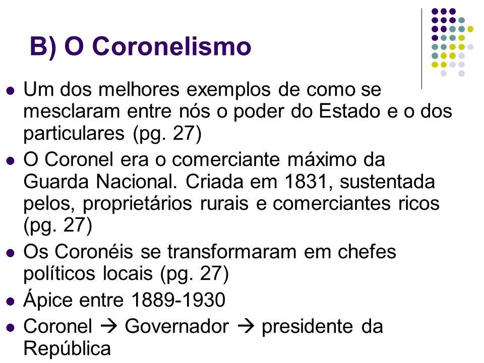 B) O Coronelismo Um dos melhores exemplos de como se mesclaram entre nós o poder do Estado e o dos particulares (pg. 27) O Coronel era o comerciante m