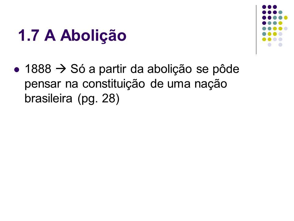 1.7 A Abolição 1888 Só a partir da abolição se pôde pensar na constituição de uma nação brasileira (pg. 28)