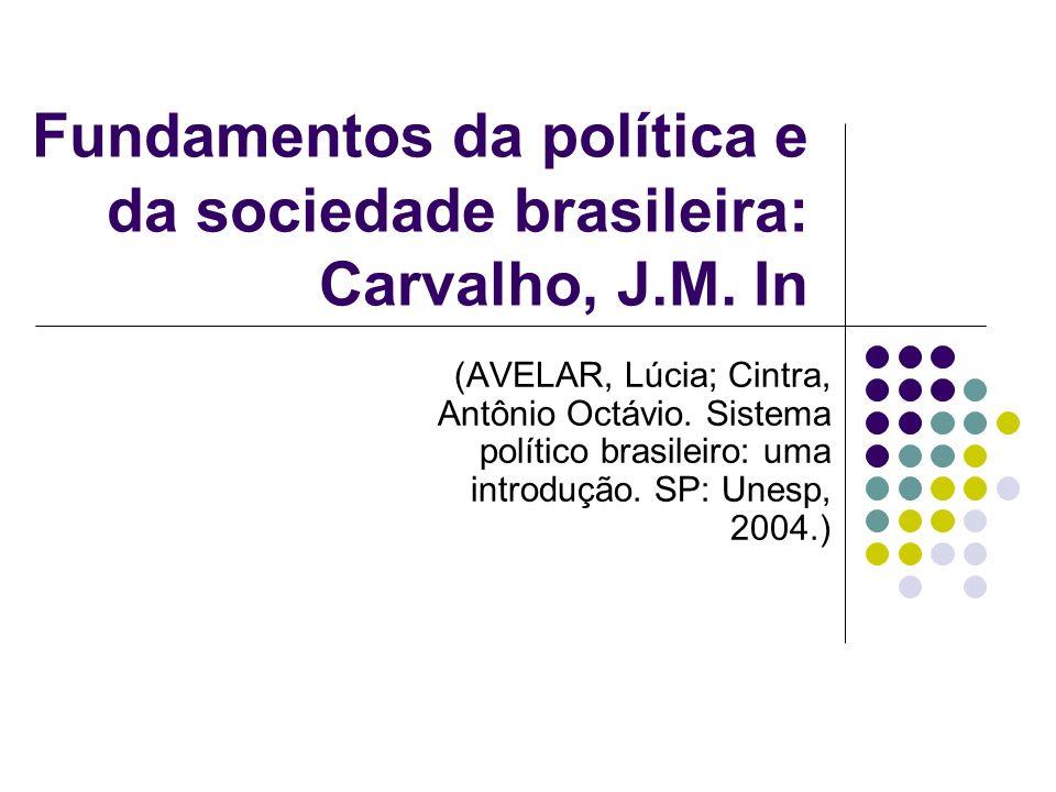 Fundamentos da política e da sociedade brasileira: Carvalho, J.M. In (AVELAR, Lúcia; Cintra, Antônio Octávio. Sistema político brasileiro: uma introdu