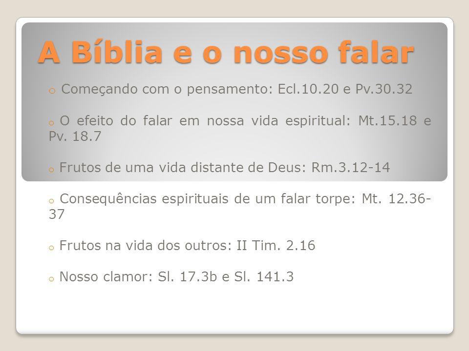 A Bíblia e o nosso falar o Começando com o pensamento: Ecl.10.20 e Pv.30.32 o O efeito do falar em nossa vida espiritual: Mt.15.18 e Pv. 18.7 o Frutos