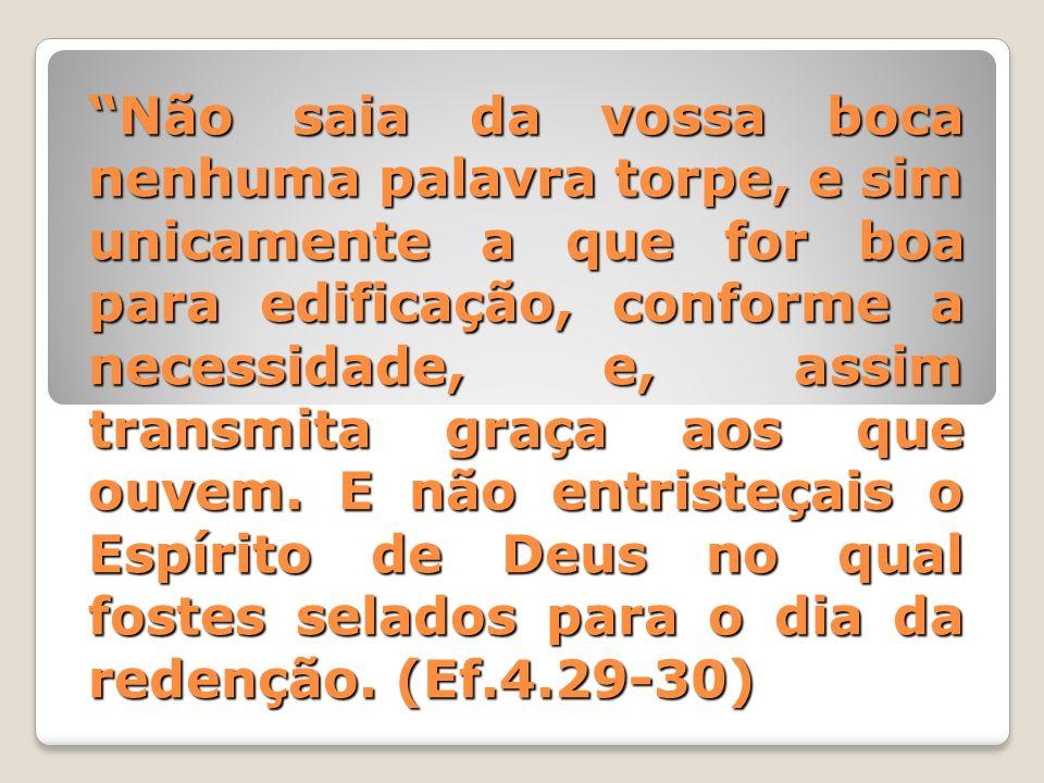 Não saia da vossa boca nenhuma palavra torpe, e sim unicamente a que for boa para edificação, conforme a necessidade, e, assim transmita graça aos que