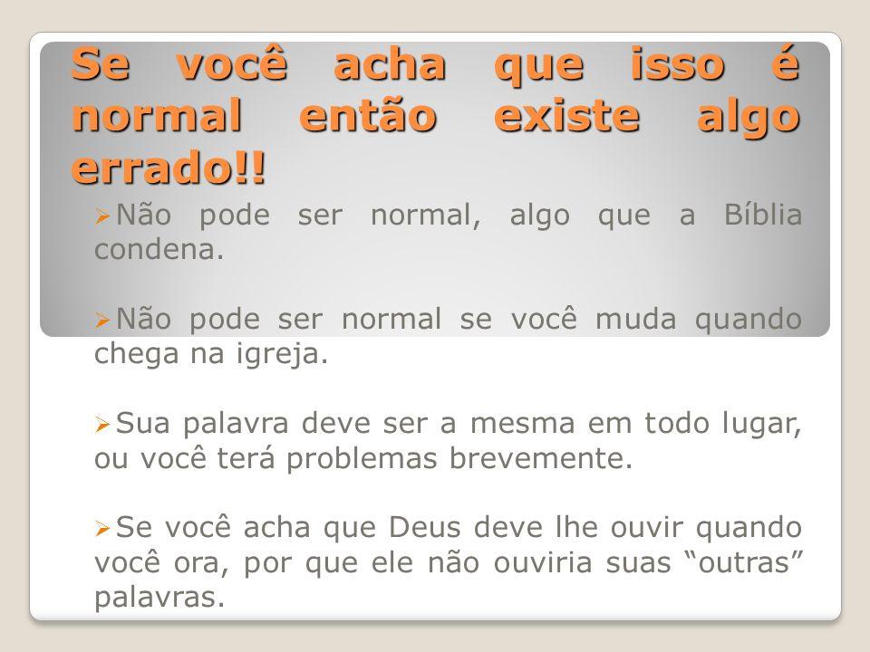 Se você acha que isso é normal então existe algo errado!! Não pode ser normal, algo que a Bíblia condena. Não pode ser normal se você muda quando cheg