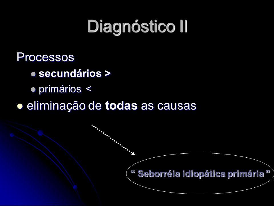 Diagnóstico II Processos secundários > secundários > primários < primários < eliminação de todas as causas eliminação de todas as causas Seborréia idi