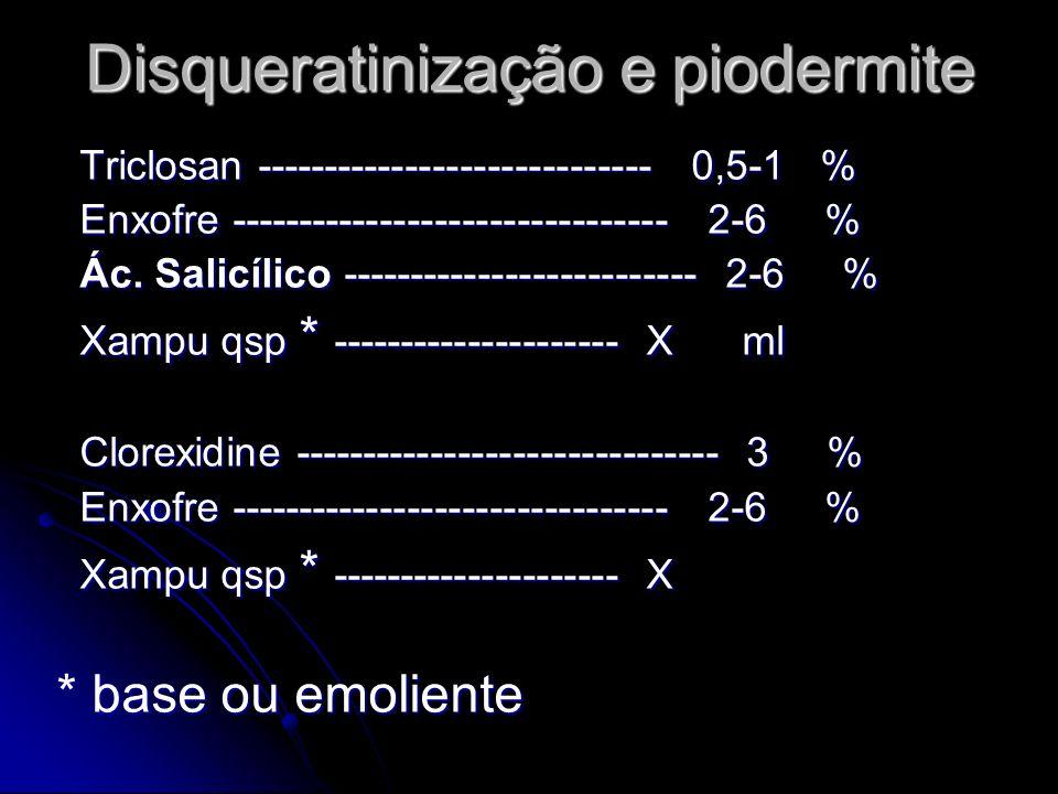 Disqueratinização e piodermite Triclosan ----------------------------- 0,5-1 % Triclosan ----------------------------- 0,5-1 % Enxofre ---------------