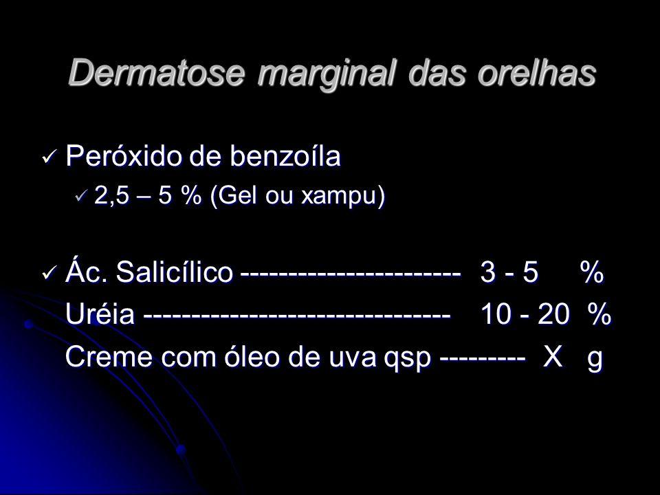 Dermatose marginal das orelhas Peróxido de benzoíla Peróxido de benzoíla 2,5 – 5 % (Gel ou xampu) 2,5 – 5 % (Gel ou xampu) Ác. Salicílico ------------