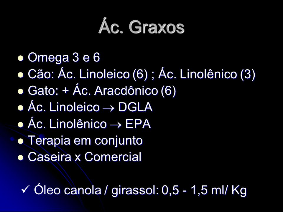 Ác. Graxos Omega 3 e 6 Omega 3 e 6 Cão: Ác. Linoleico (6) ; Ác. Linolênico (3) Cão: Ác. Linoleico (6) ; Ác. Linolênico (3) Gato: + Ác. Aracdônico (6)