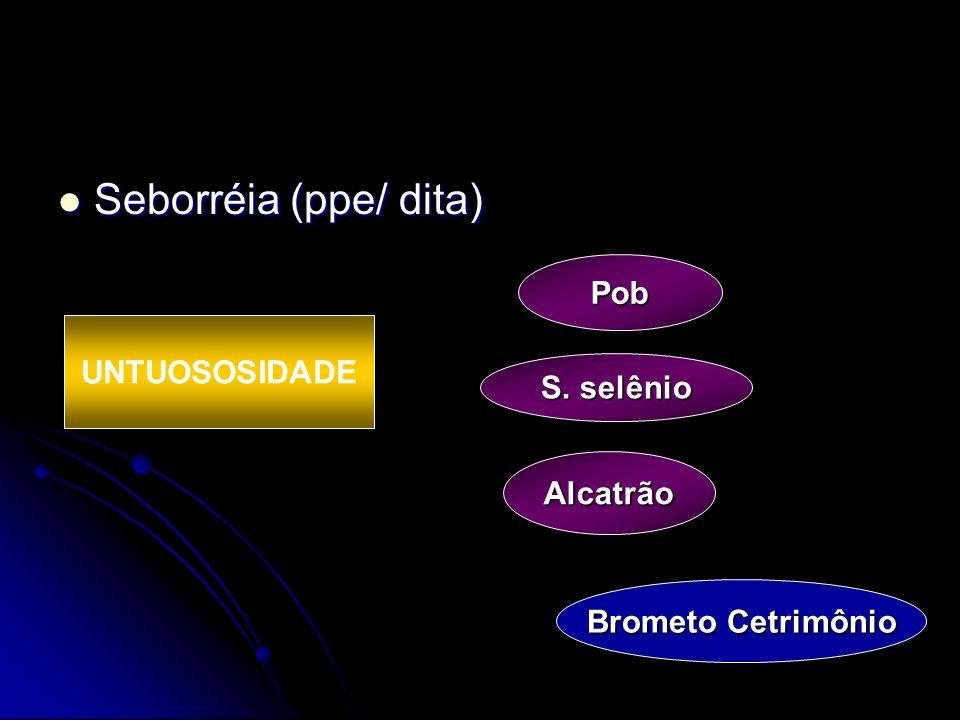 Seborréia (ppe/ dita) Seborréia (ppe/ dita) Pob Alcatrão S. selênio Brometo Cetrimônio UNTUOSOSIDADE