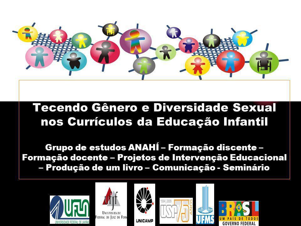 Tecendo Gênero e Diversidade Sexual nos Currículos da Educação Infantil Grupo de estudos ANAHÍ – Formação discente – Formação docente – Projetos de In