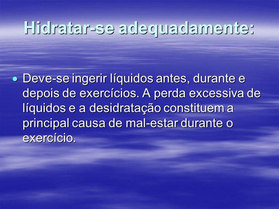Hidratar-se adequadamente: Deve-se ingerir líquidos antes, durante e depois de exercícios. A perda excessiva de líquidos e a desidratação constituem a