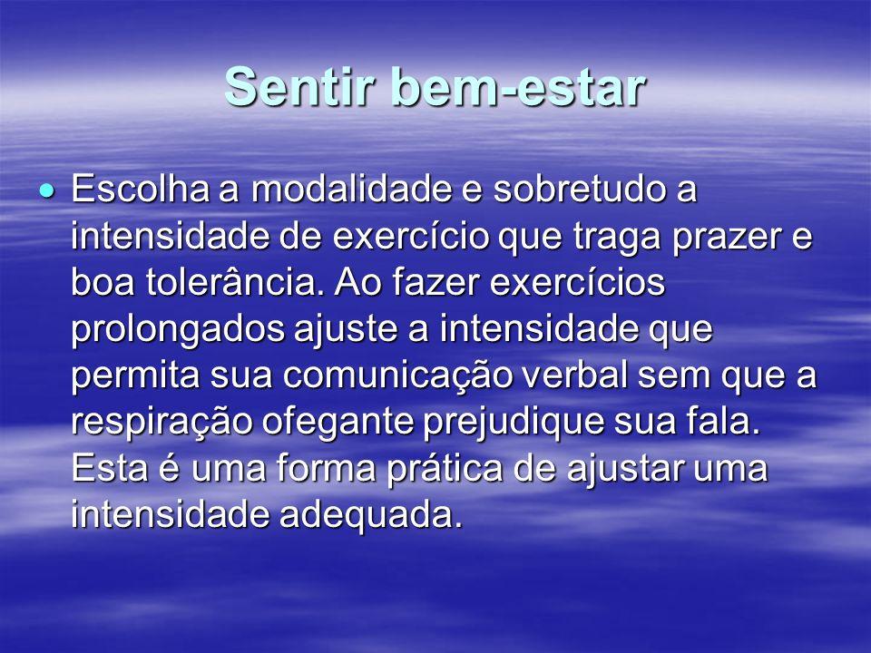 Sentir bem-estar Escolha a modalidade e sobretudo a intensidade de exercício que traga prazer e boa tolerância. Ao fazer exercícios prolongados ajuste
