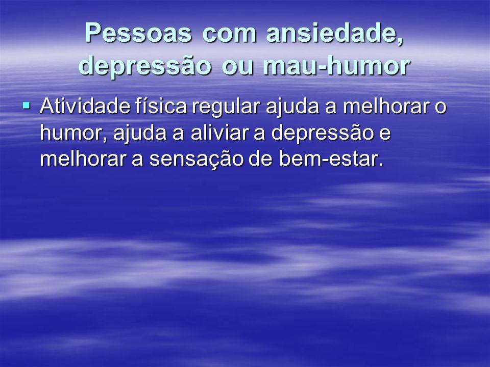 Pessoas com ansiedade, depressão ou mau-humor Atividade física regular ajuda a melhorar o humor, ajuda a aliviar a depressão e melhorar a sensação de