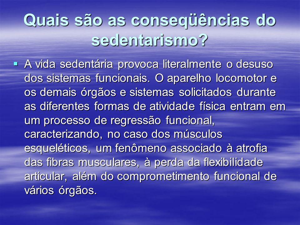 Quais são as conseqüências do sedentarismo? A vida sedentária provoca literalmente o desuso dos sistemas funcionais. O aparelho locomotor e os demais