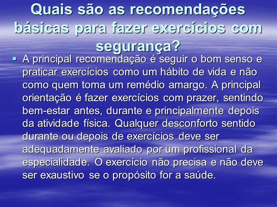 Quais são as recomendações básicas para fazer exercícios com segurança? A principal recomendação é seguir o bom senso e praticar exercícios como um há