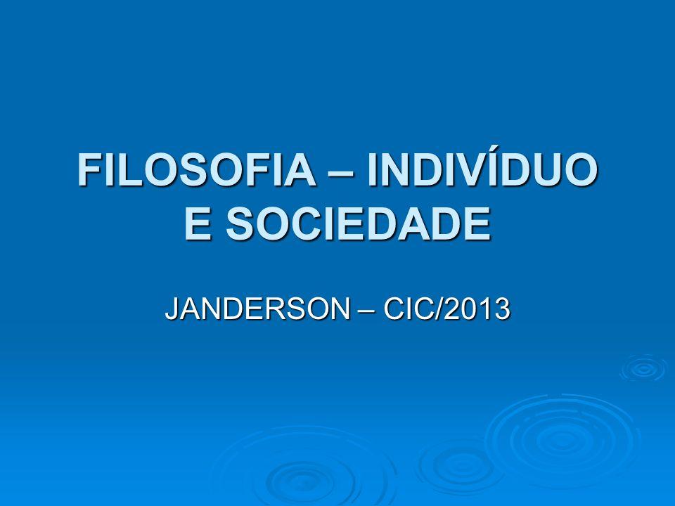 FILOSOFIA – INDIVÍDUO E SOCIEDADE JANDERSON – CIC/2013
