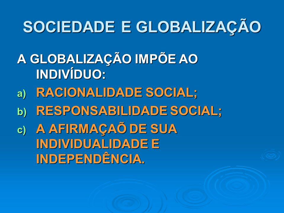 SOCIEDADE E GLOBALIZAÇÃO A GLOBALIZAÇÃO IMPÕE AO INDIVÍDUO: a) RACIONALIDADE SOCIAL; b) RESPONSABILIDADE SOCIAL; c) A AFIRMAÇAÕ DE SUA INDIVIDUALIDADE