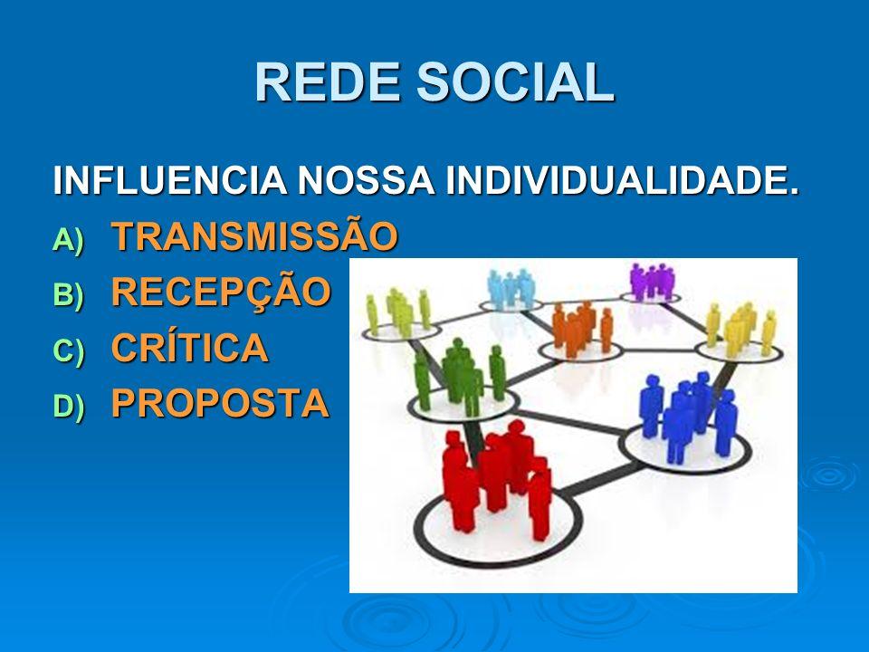 REDE SOCIAL INFLUENCIA NOSSA INDIVIDUALIDADE. A) TRANSMISSÃO B) RECEPÇÃO C) CRÍTICA D) PROPOSTA