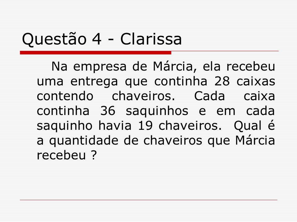 Questão 4 - Clarissa Na empresa de Márcia, ela recebeu uma entrega que continha 28 caixas contendo chaveiros. Cada caixa continha 36 saquinhos e em ca