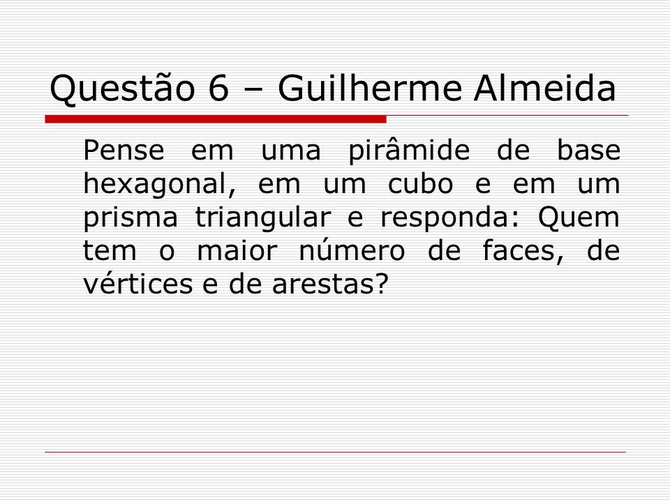 Questão 6 – Guilherme Almeida Pense em uma pirâmide de base hexagonal, em um cubo e em um prisma triangular e responda: Quem tem o maior número de fac