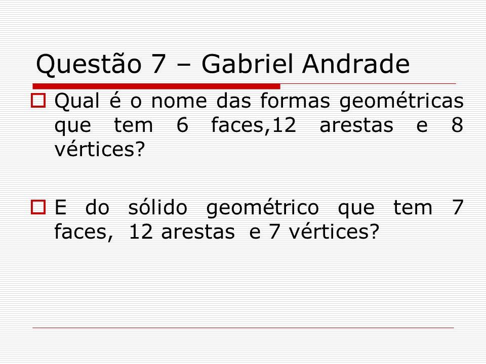 Questão 7 – Gabriel Andrade Qual é o nome das formas geométricas que tem 6 faces,12 arestas e 8 vértices? E do sólido geométrico que tem 7 faces, 12 a