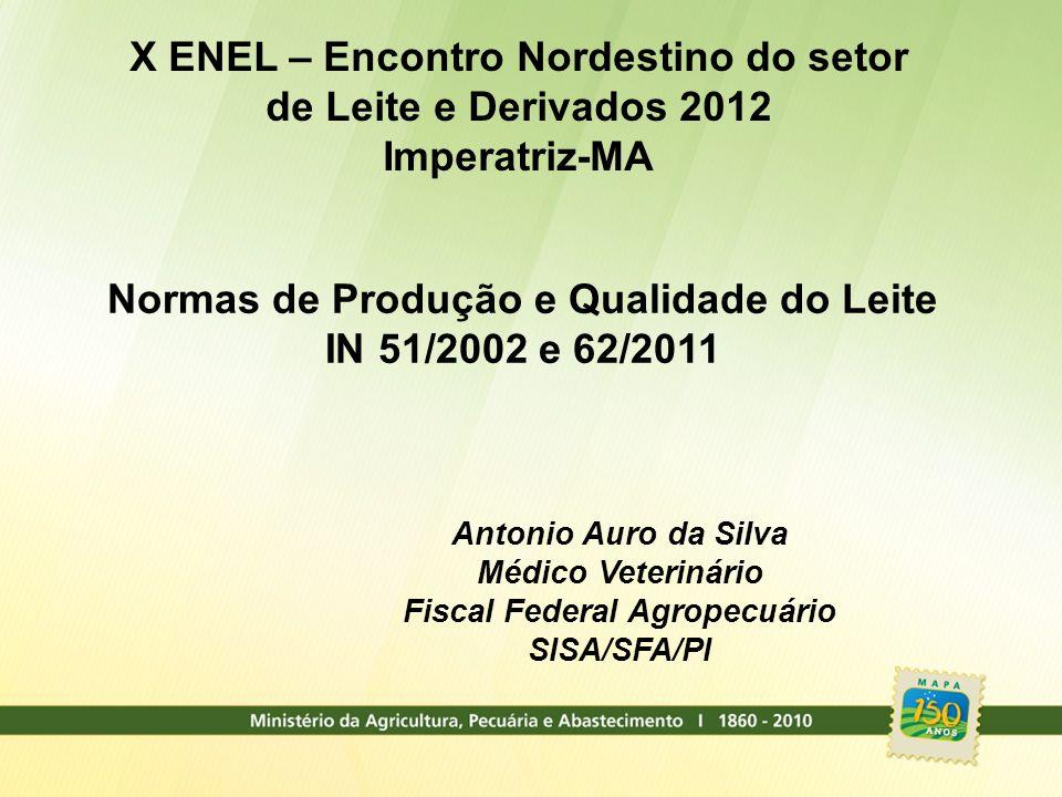 Normas de Produção e Qualidade do Leite IN 51/2002 e 62/2011 Antonio Auro da Silva Médico Veterinário Fiscal Federal Agropecuário SISA/SFA/PI X ENEL –