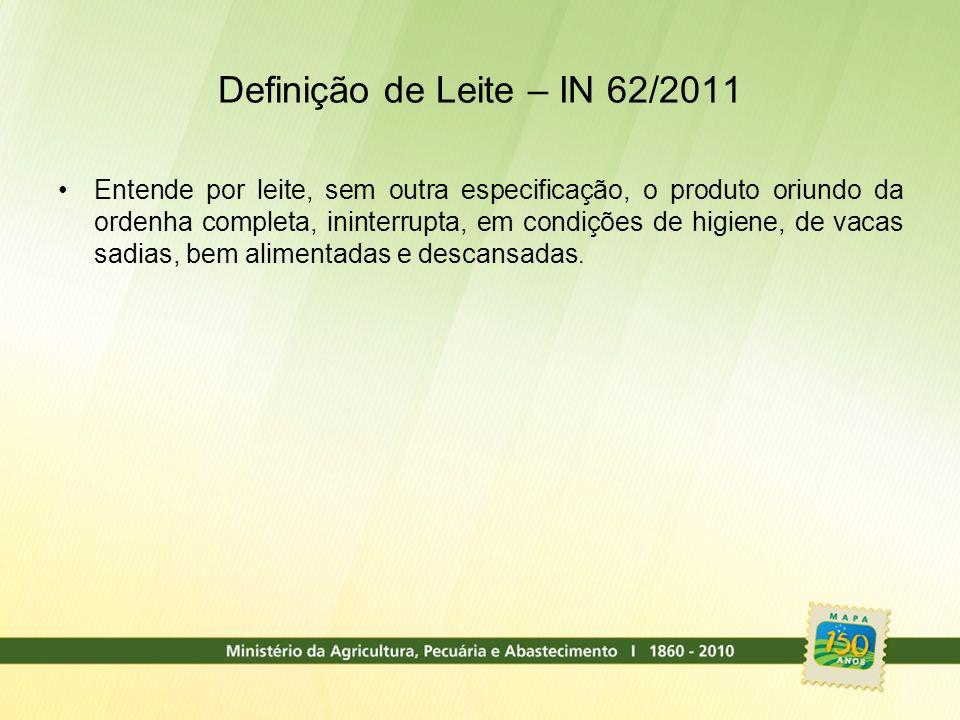 Definição de Leite – IN 62/2011 Entende por leite, sem outra especificação, o produto oriundo da ordenha completa, ininterrupta, em condições de higie