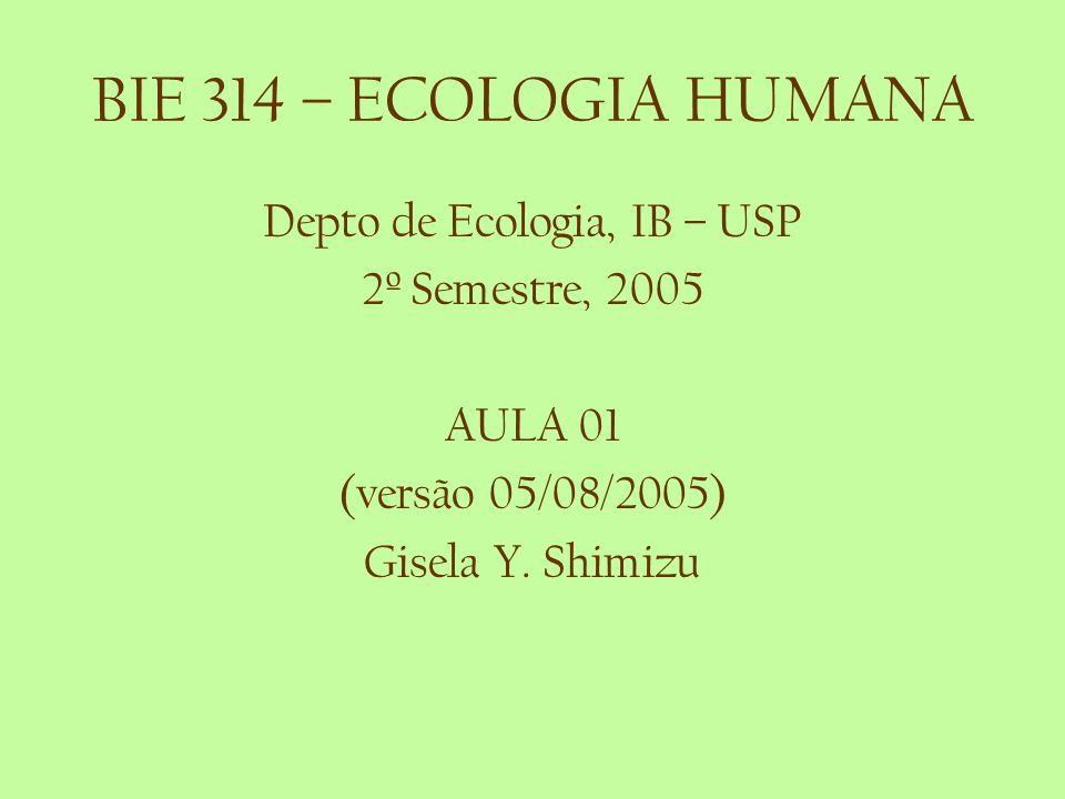 BIE 314 – ECOLOGIA HUMANA Depto de Ecologia, IB – USP 2º Semestre, 2005 AULA 01 (versão 05/08/2005) Gisela Y. Shimizu