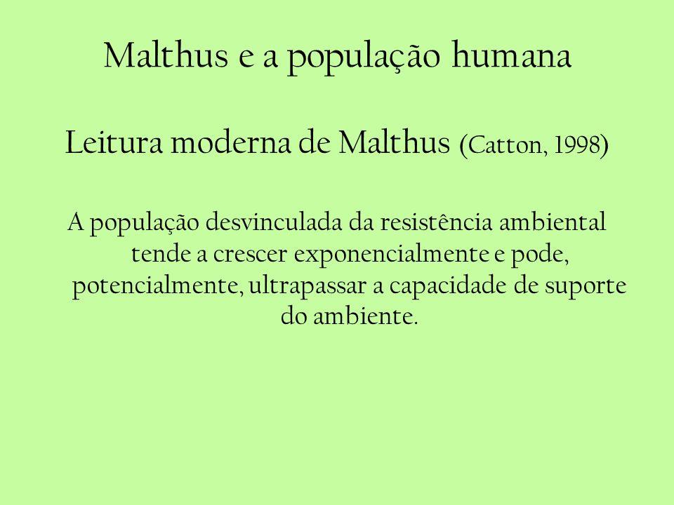 Malthus e a população humana Leitura moderna de Malthus (Catton, 1998) A população desvinculada da resistência ambiental tende a crescer exponencialme