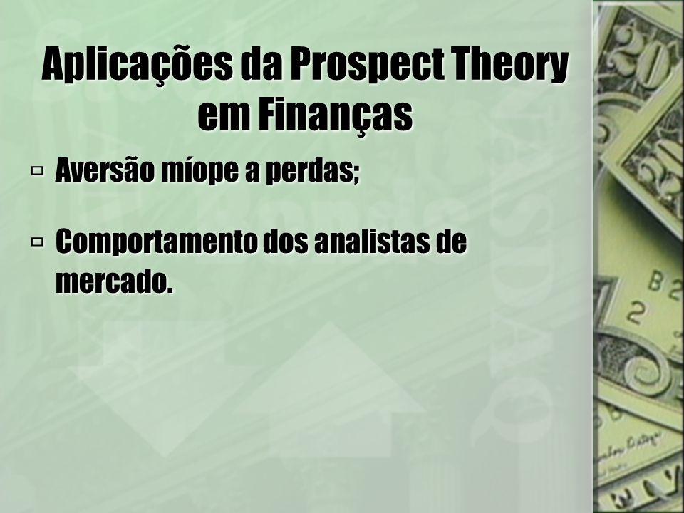 Aplicações da Prospect Theory em Finanças Benartzi e Thaler (1995); Aversão míope a perdas; Prêmio de Mercado muito alto: Retorno de ações (7% ao ano); Retorno livre de risco (1%ao ano).
