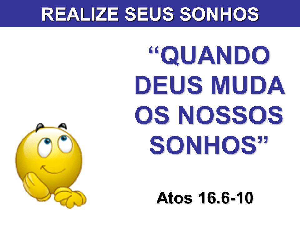 QUANDO DEUS MUDA OS NOSSOS SONHOS Atos 16.6-10 REALIZE SEUS SONHOS