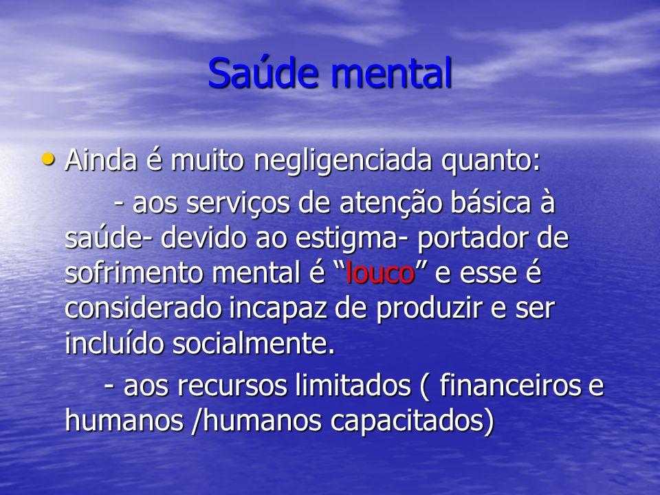 Saúde mental Ainda é muito negligenciada quanto: Ainda é muito negligenciada quanto: - aos serviços de atenção básica à saúde- devido ao estigma- port