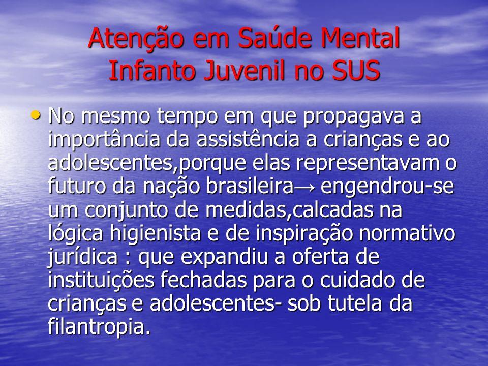 Atenção em Saúde Mental Infanto Juvenil no SUS No mesmo tempo em que propagava a importância da assistência a crianças e ao adolescentes,porque elas r