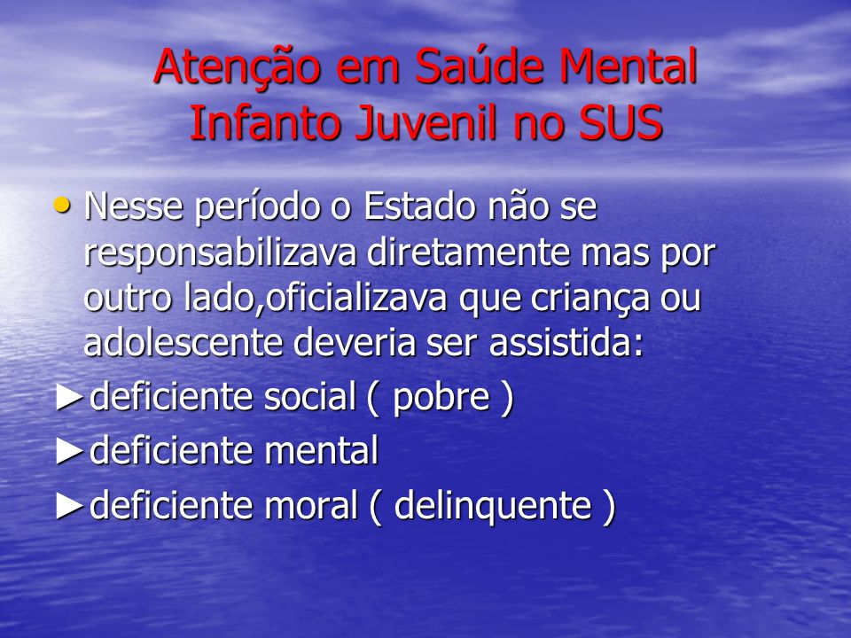 Atenção em Saúde Mental Infanto Juvenil no SUS Nesse período o Estado não se responsabilizava diretamente mas por outro lado,oficializava que criança