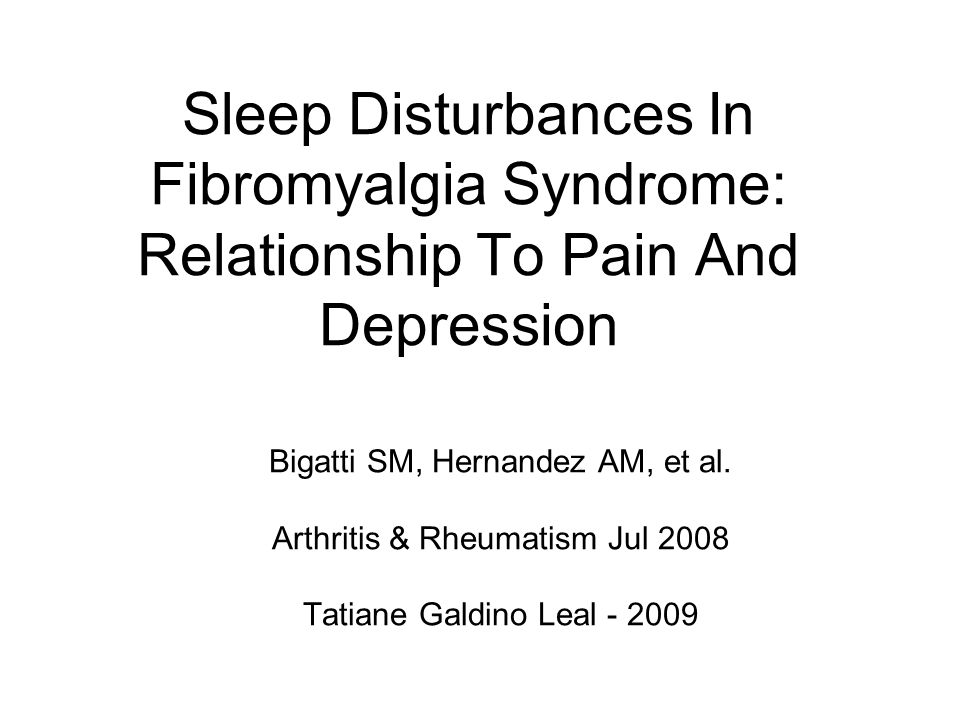 Sleep Disturbances In Fibromyalgia Syndrome: Relationship To Pain And Depression Bigatti SM, Hernandez AM, et al. Arthritis & Rheumatism Jul 2008 Tati