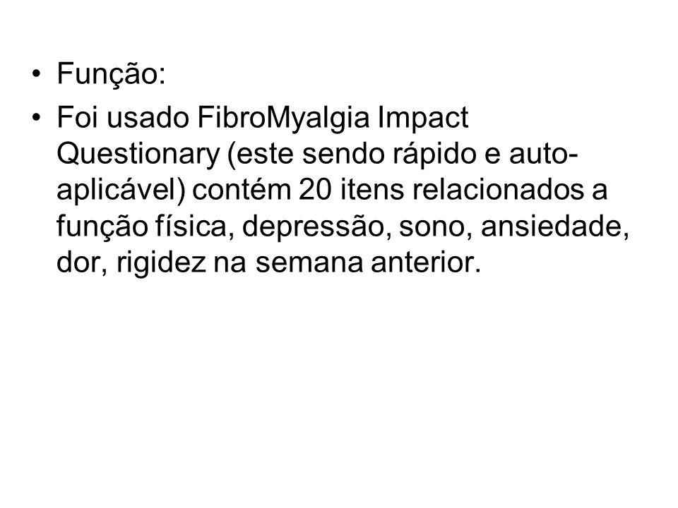 Função: Foi usado FibroMyalgia Impact Questionary (este sendo rápido e auto- aplicável) contém 20 itens relacionados a função física, depressão, sono,