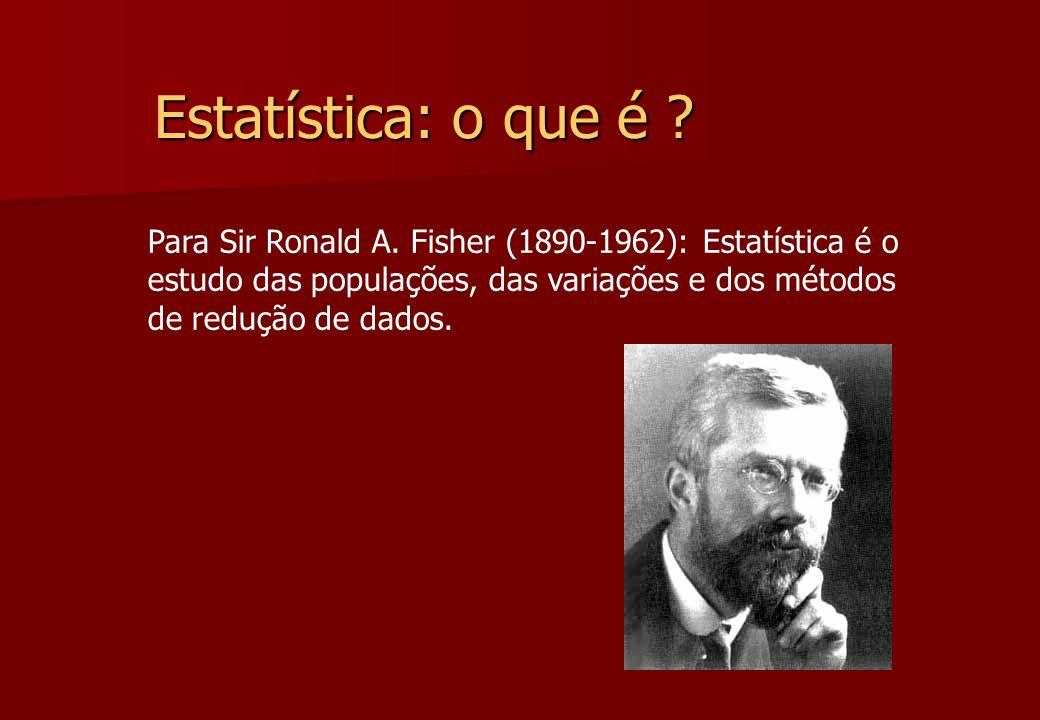 Estatística: o que é ? Para Sir Ronald A. Fisher (1890-1962): Estatística é o estudo das populações, das variações e dos métodos de redução de dados.