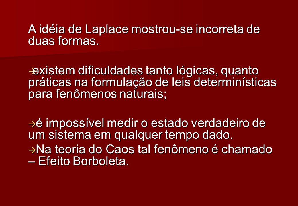 A idéia de Laplace mostrou-se incorreta de duas formas. existem dificuldades tanto lógicas, quanto práticas na formulação de leis determinísticas para