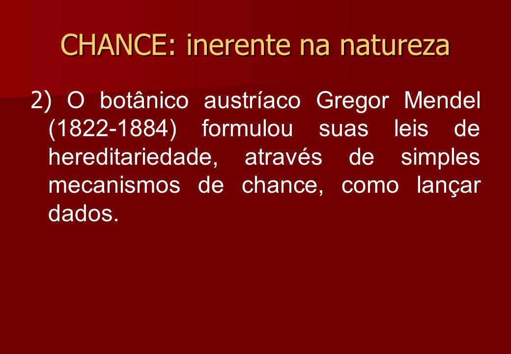 2) O botânico austríaco Gregor Mendel (1822-1884) formulou suas leis de hereditariedade, através de simples mecanismos de chance, como lançar dados. C
