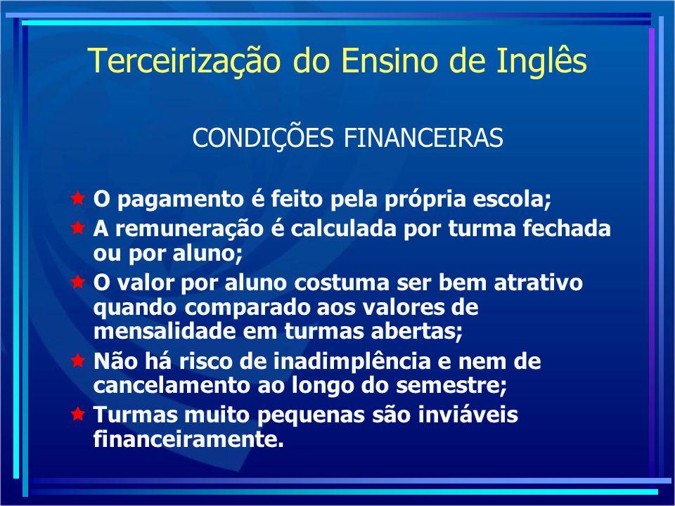 Terceirização do Ensino de Inglês CONDIÇÕES FINANCEIRAS O pagamento é feito pela própria escola; A remuneração é calculada por turma fechada ou por al