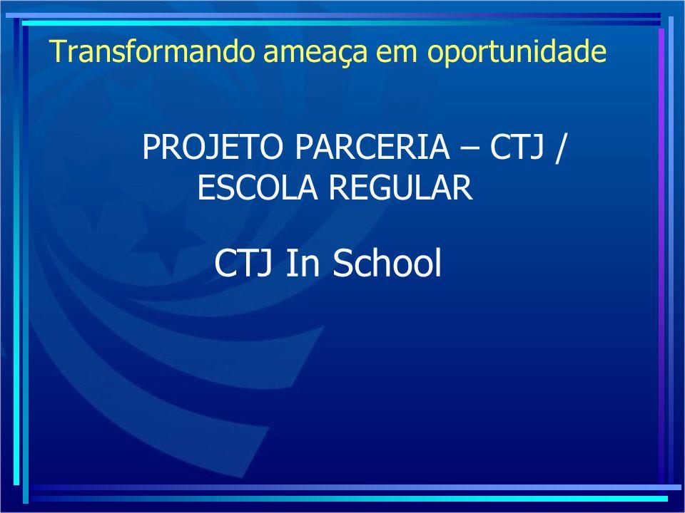Transformando ameaça em oportunidade PROJETO PARCERIA – CTJ / ESCOLA REGULAR CTJ In School