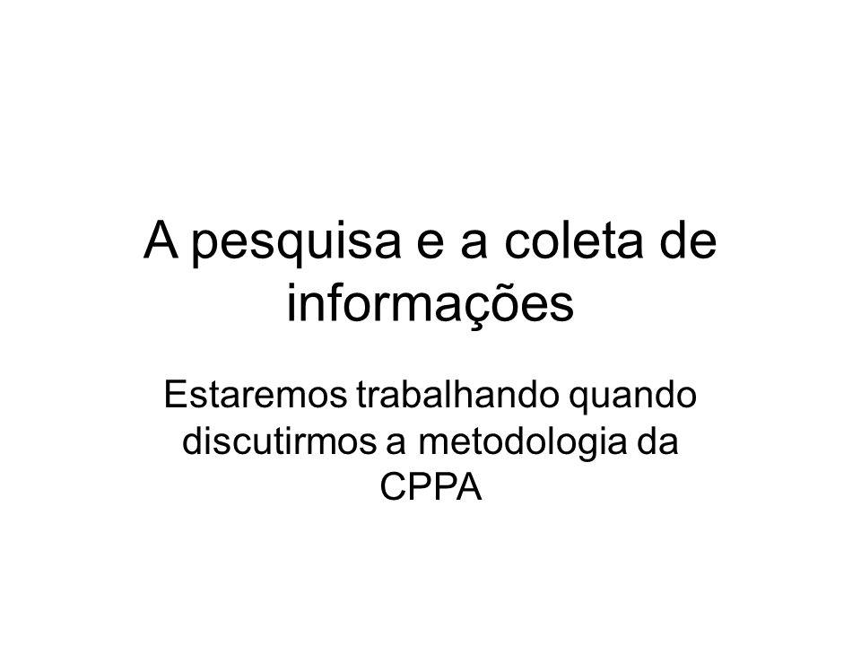 A pesquisa e a coleta de informações Estaremos trabalhando quando discutirmos a metodologia da CPPA