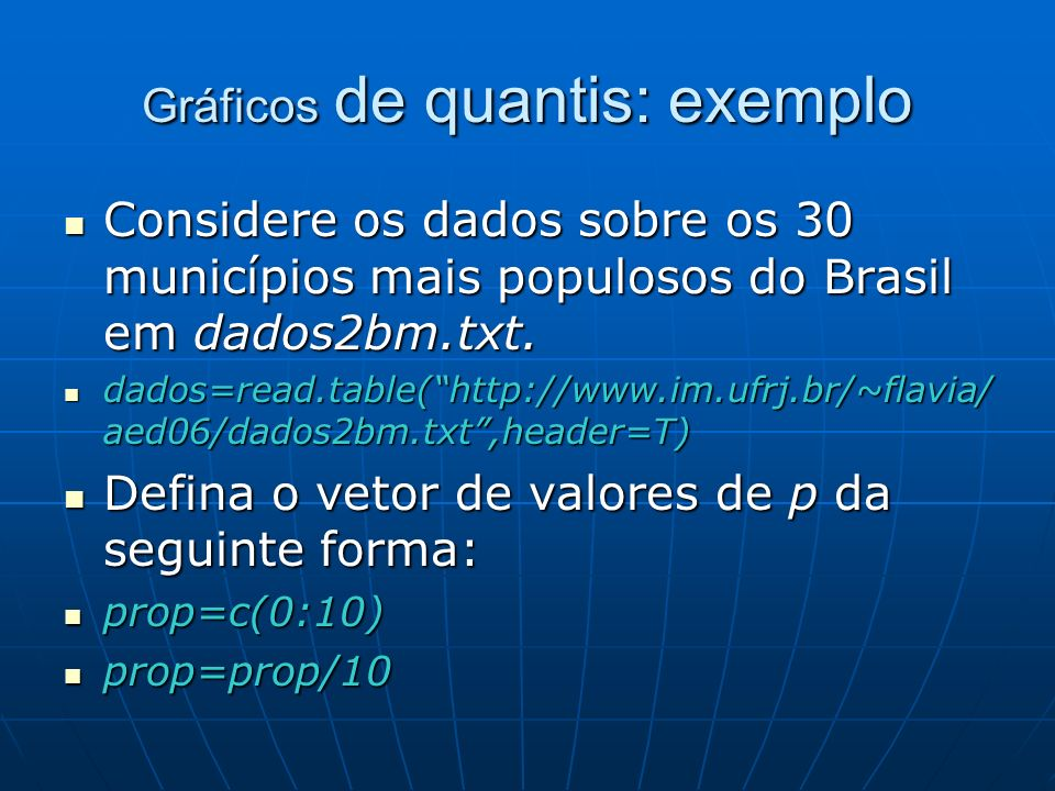 Gráficos de quantis: exemplo Calcule os quantis correspondentes aos valores em prop para os tamanhos das populações: Calcule os quantis correspondentes aos valores em prop para os tamanhos das populações: quantis=quantile(dados$pop10mil,prop) quantis=quantile(dados$pop10mil,prop) Finalmente, trace o gráfico usando a função plot: Finalmente, trace o gráfico usando a função plot: plot(prop,quantis,main=Gráfico de quantis dos dados sobre população,sub=30 maiores municípios brasileiros) plot(prop,quantis,main=Gráfico de quantis dos dados sobre população,sub=30 maiores municípios brasileiros)