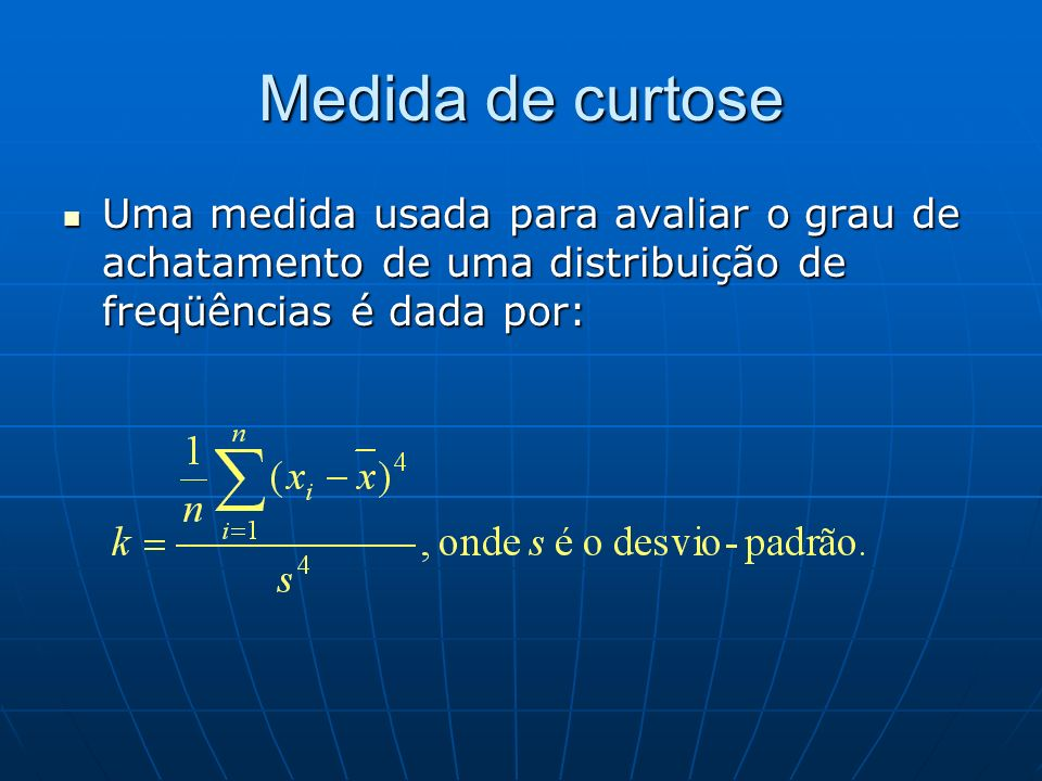 Medida de curtose Uma medida usada para avaliar o grau de achatamento de uma distribuição de freqüências é dada por: Uma medida usada para avaliar o g