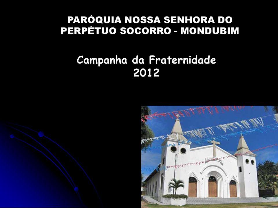 Campanha da Fraternidade 2012 PARÓQUIA NOSSA SENHORA DO PERPÉTUO SOCORRO - MONDUBIM