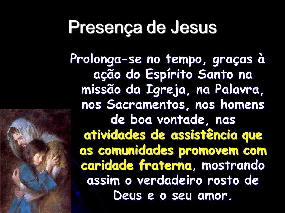 Presença de Jesus Prolonga-se no tempo, graças à ação do Espírito Santo na missão da Igreja, na Palavra, nos Sacramentos, nos homens de boa vontade, n