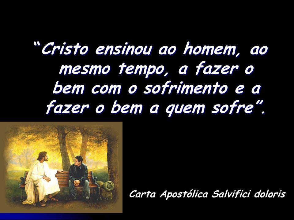 Carta Apostólica Salvifici doloris Cristo ensinou ao homem, ao mesmo tempo, a fazer o bem com o sofrimento e a fazer o bem a quem sofre.Cristo ensinou