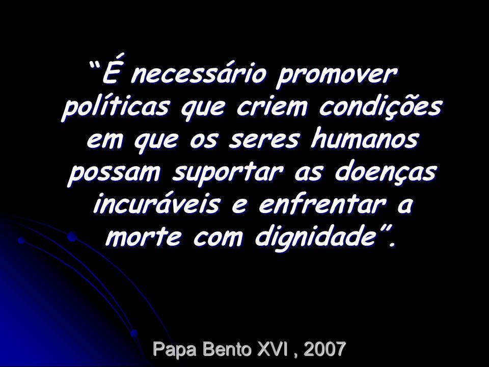 Papa Bento XVI, 2007 É necessário promover políticas que criem condições em que os seres humanos possam suportar as doenças incuráveis e enfrentar a m