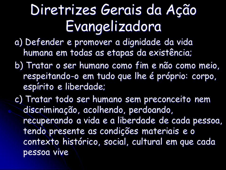 Diretrizes Gerais da Ação Evangelizadora a) Defender e promover a dignidade da vida humana em todas as etapas da existência; b) Tratar o ser humano co