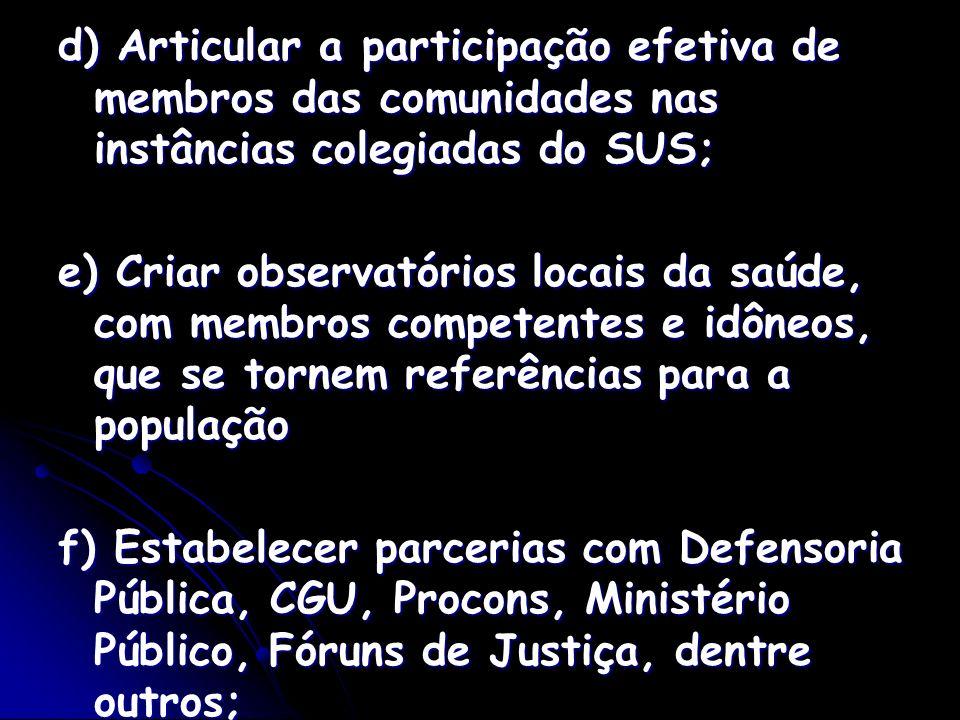 d) Articular a participação efetiva de membros das comunidades nas instâncias colegiadas do SUS; e) Criar observatórios locais da saúde, com membros c