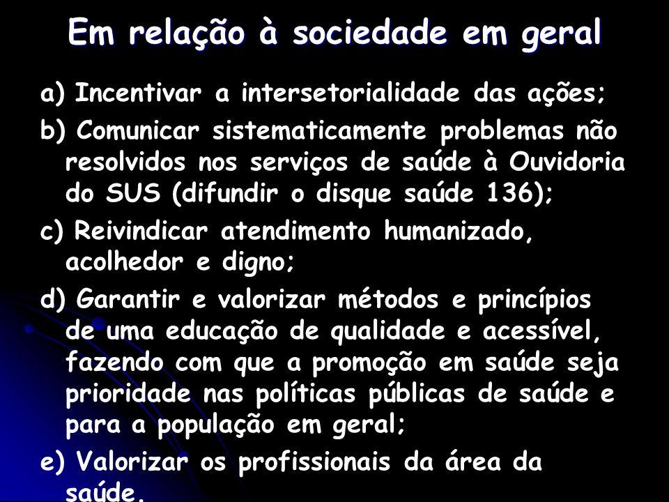 Em relação à sociedade em geral a) Incentivar a intersetorialidade das ações; b) Comunicar sistematicamente problemas não resolvidos nos serviços de s