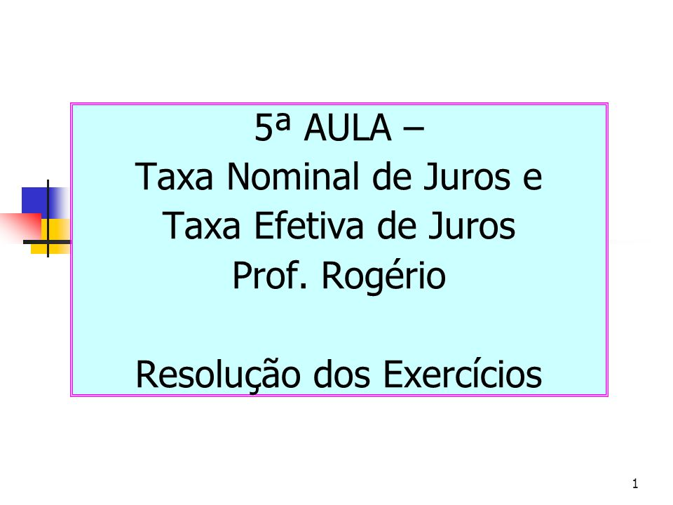 1 5ª AULA – Taxa Nominal de Juros e Taxa Efetiva de Juros Prof. Rogério Resolução dos Exercícios